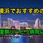 横浜で脳梗塞のリハビリをするならどこの回復期病院が良いの?