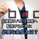 脳梗塞後遺症のリハビリ|回復期病院に転院できる条件とは?