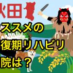 【脳卒中後遺症のリハビリ】秋田でオススメの回復期病院は?