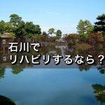 【脳梗塞後遺症のリハビリ】石川でオススメの回復期病院は?